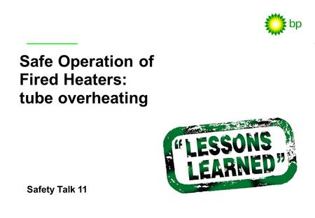 Safety Talk 11 / 1 Safety Talk 11 Safe Operation of Fired Heaters: tube overheating.