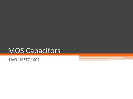 MOS Capacitors UoG-UESTC 1007. Some Classes of Field Effect Transistors Metal-Oxide-Semiconductor Field Effect Transistor ▫ MOSFET, which will be the.