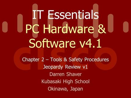 IT Essentials PC Hardware & Software v4.1 Chapter 2 – Tools & Safety Procedures Jeopardy Review v1 Darren Shaver Kubasaki High School Okinawa, Japan Chapter.