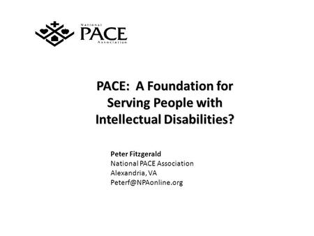PACE: A Foundation for Serving People with Intellectual Disabilities? Peter Fitzgerald National PACE Association Alexandria, VA
