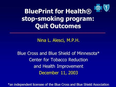 BluePrint for Health® stop-smoking program: Quit Outcomes Nina L. Alesci, M.P.H. Blue Cross and Blue Shield of Minnesota* Center for Tobacco Reduction.