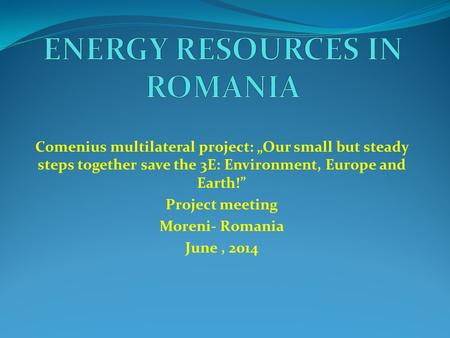 "Comenius multilateral project: ""Our small but steady steps together save the 3E: Environment, Europe and Earth!"" Project meeting Moreni- Romania June,"