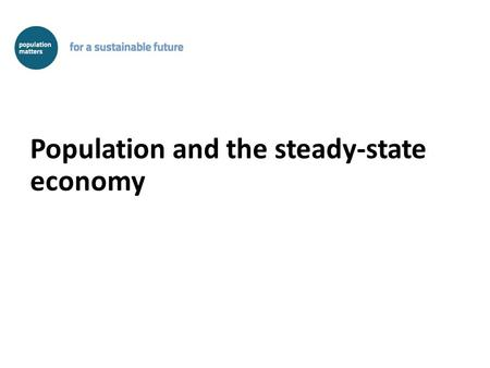 Population and the steady-state economy. The steady-state economy is the real – and only – 'alternative' development Conventional development argues that.