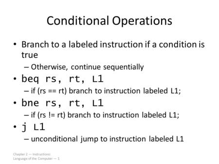 Chapter 2 — Instructions: Language of the Computer — 1 Conditional Operations Branch to a labeled instruction if a condition is true – Otherwise, continue.
