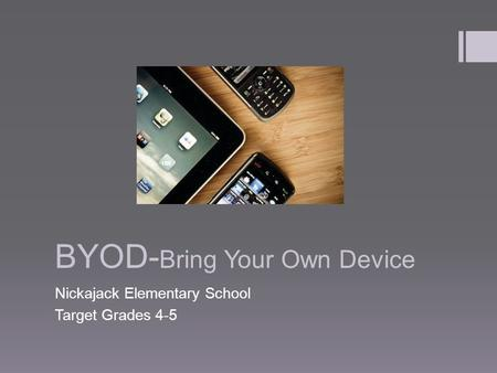 BYOD- Bring Your Own Device Nickajack Elementary School Target Grades 4-5.