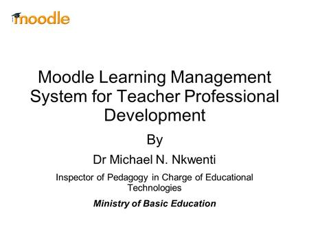 Moodle Learning Management System for Teacher Professional Development By Dr Michael N. Nkwenti Inspector of Pedagogy in Charge of Educational Technologies.