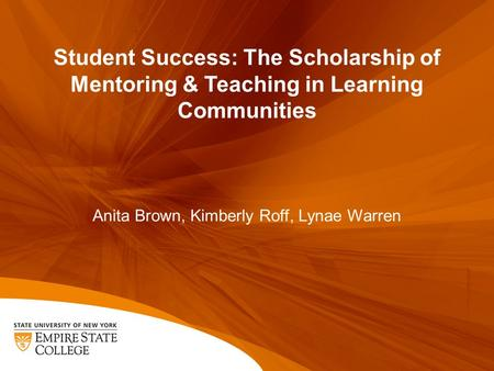 Student Success: The Scholarship of Mentoring & Teaching in Learning Communities Anita Brown, Kimberly Roff, Lynae Warren.