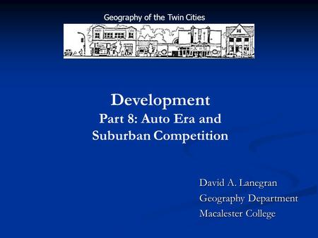David A. Lanegran Geography Department Macalester College Development Part 8: Auto Era and Suburban Competition Geography of the Twin Cities.