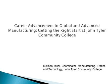 Career Advancement in Global and Advanced Manufacturing: Getting the Right Start at John Tyler Community College Melinda Miller, Coordinator, Manufacturing,