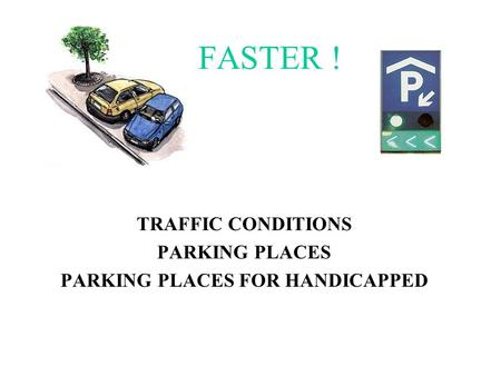 FASTER ! TRAFFIC CONDITIONS PARKING PLACES PARKING PLACES FOR HANDICAPPED.