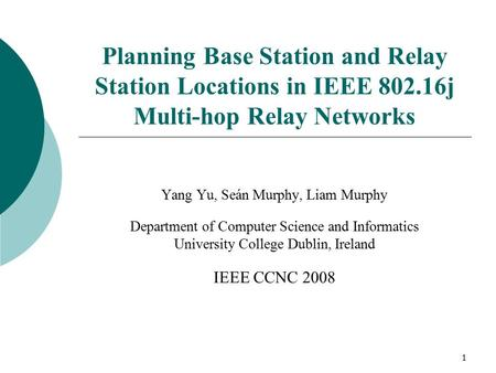 1 Planning Base Station and Relay Station Locations in IEEE 802.16j Multi-hop Relay Networks Yang Yu, Seán Murphy, Liam Murphy Department of Computer Science.