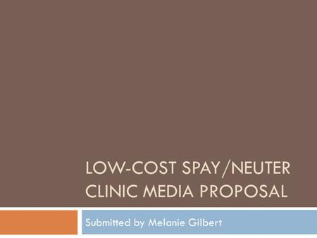 LOW-COST SPAY/NEUTER CLINIC MEDIA PROPOSAL Submitted by Melanie Gilbert.