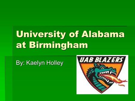 University of Alabama at Birmingham By: Kaelyn Holley.