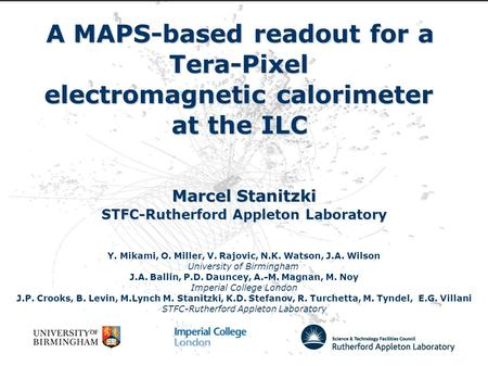 A MAPS-based readout for a Tera-Pixel electromagnetic calorimeter at the ILC Marcel Stanitzki STFC-Rutherford Appleton Laboratory Y. Mikami, O. Miller,