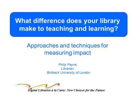 Approaches and techniques for measuring impact Philip Payne, Librarian, Birkbeck University of London What difference does your library make to teaching.