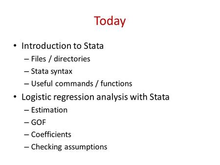 Today Introduction to Stata – Files / directories – Stata syntax – Useful commands / functions Logistic regression analysis with Stata – Estimation – GOF.