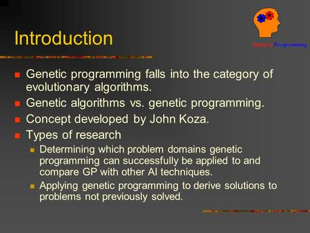 Introduction Genetic programming falls into the category of evolutionary algorithms. Genetic algorithms vs. genetic programming. Concept developed by John.