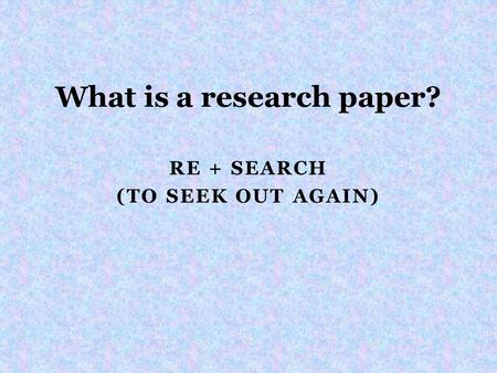 RE + SEARCH (TO SEEK OUT AGAIN) What is a research paper?