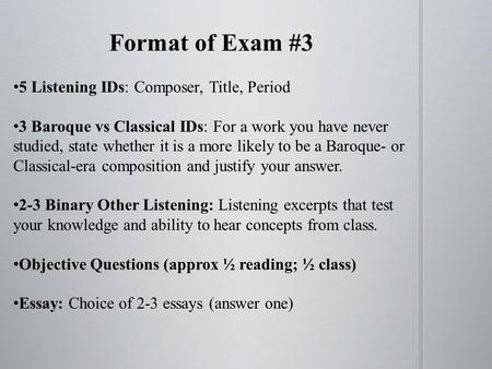 Format of Exam #3 5 Listening IDs: Composer, Title, Period 3 Baroque vs Classical IDs: For a work you have never studied, state whether it is a more likely.