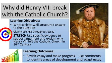 Why did Henry VIII break with the Catholic Church? Learning Outcomes: Revisit essay and make progress – use comments to identify areas of development and.