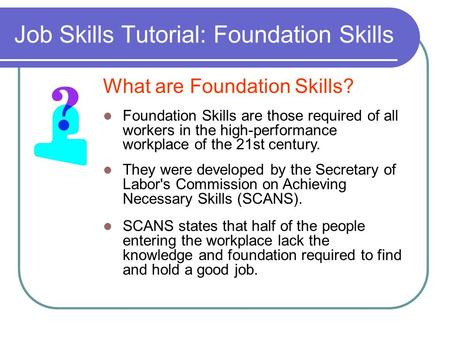 Job Skills Tutorial: Foundation Skills What are Foundation Skills? Foundation Skills are those required of all workers in the high-performance workplace.