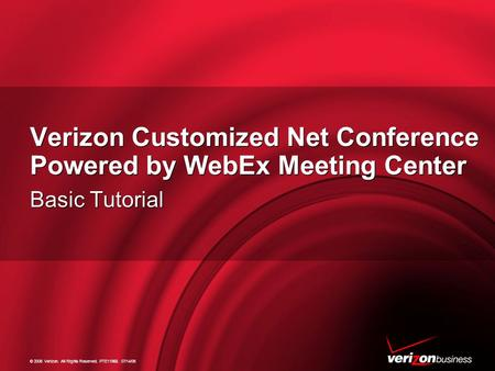 © 2006 Verizon. All Rights Reserved. PTE11968. 07/14/06 Verizon Customized Net Conference Powered by WebEx Meeting Center Basic Tutorial.