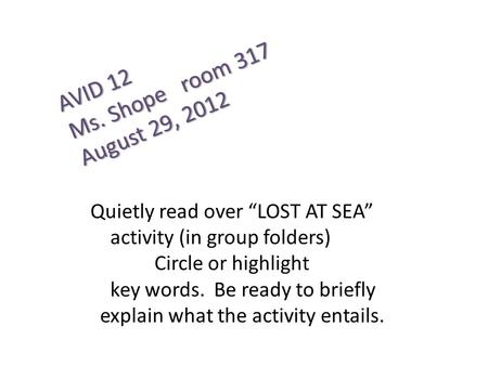 "AVID 12 Ms. Shope room 317 August 29, 2012 Quietly read over ""LOST AT SEA"" activity (in group folders) Circle or highlight key words. Be ready to briefly."