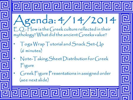 Agenda: 4/14/2014 E.Q.: How is the Greek culture reflected in their mythology? What did the ancient Greeks value? Toga Wrap Tutorial and Snack Set-Up (6.