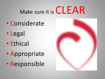 Make sure it is CLEAR Considerate Legal Ethical Appropriate Responsible.