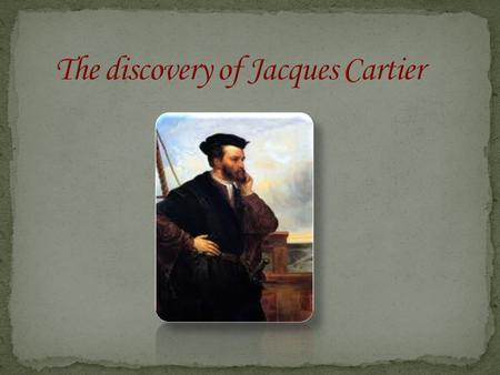 Jacques Cartier was born in 1491 between June 7th and December 23rd at Saint-Malo in France. He died on September 1st, 1557 at the age of 65 years in.