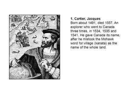1. Cartier, Jacques Born about 1491, died 1557. An explorer who went to Canada three times, in 1534, 1535 and 1541. He gave Canada its name, after he mistook.