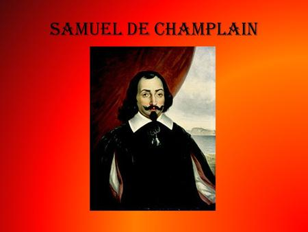 Samuel De Champlain. Nationality - French Lifespan - 1567 – 1635 Famous for : The Founder of Quebec City. Known as 'The Father of Canada' 1608 July: Samuel.