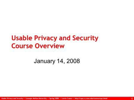 Usable Privacy and Security Carnegie Mellon University Spring 2008 Lorrie Cranor  1 Usable Privacy and Security.