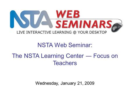 LIVE INTERACTIVE YOUR DESKTOP Wednesday, January 21, 2009 NSTA Web Seminar: The NSTA Learning Center ― Focus on Teachers.