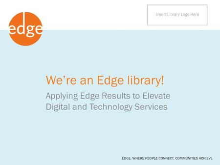 We're an Edge library! Applying Edge Results to Elevate Digital and Technology Services Insert Library Logo Here.