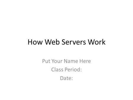 How Web Servers Work Put Your Name Here Class Period: Date: