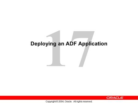 17 Copyright © 2004, Oracle. All rights reserved. Deploying an ADF Application.