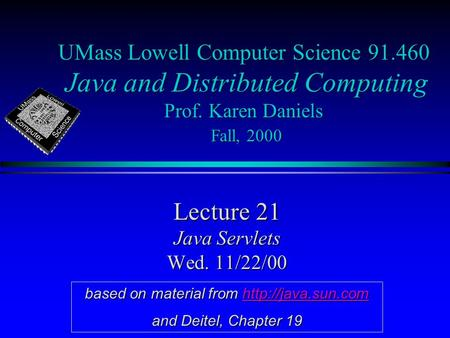 UMass Lowell Computer Science 91.460 Java and Distributed Computing Prof. Karen Daniels Fall, 2000 Lecture 21 Java Servlets Wed. 11/22/00 based on material.