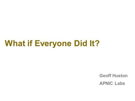 What if Everyone Did It? Geoff Huston APNIC Labs.