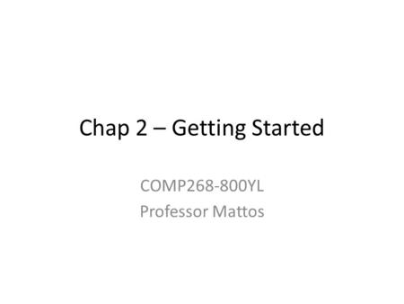 Chap 2 – Getting Started COMP268-800YL Professor Mattos.