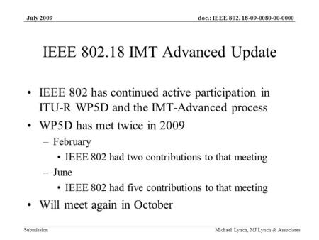 Doc.: IEEE 802. 18-09-0080-00-0000 Submission July 2009 Michael Lynch, MJ Lynch & Associates IEEE 802.18 IMT Advanced Update IEEE 802 has continued active.