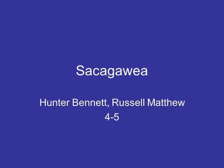 Sacagawea Hunter Bennett, Russell Matthew 4-5. Sacagawea's home born in 1788, raised in Lemhi River Valley. died December 20, 1812 (aged 24) She was born.