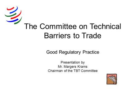 The Committee on Technical Barriers to Trade Good Regulatory Practice Presentation by Mr. Margers Krams Chairman of the TBT Committee.