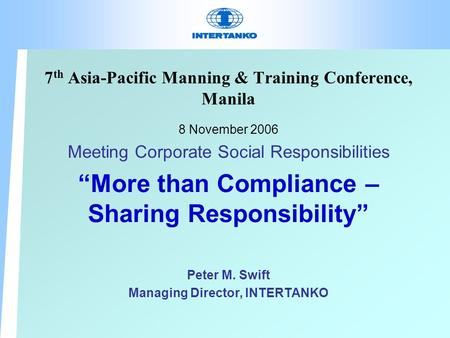 "7 th Asia-Pacific Manning & Training Conference, Manila 8 November 2006 Meeting Corporate Social Responsibilities ""More than Compliance – Sharing Responsibility"""