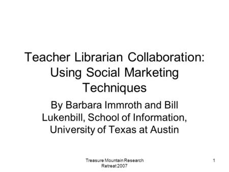 Treasure Mountain Research Retreat 2007 1 Teacher Librarian Collaboration: Using Social Marketing Techniques By Barbara Immroth and Bill Lukenbill, School.