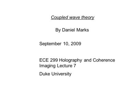 Coupled wave theory By Daniel Marks September 10, 2009 ECE 299 Holography and Coherence Imaging Lecture 7 Duke University.