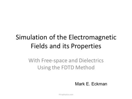 Hirophysics.com Simulation of the Electromagnetic Fields and its Properties With Free-space and Dielectrics Using the FDTD Method Mark E. Eckman.