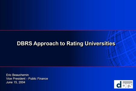 DBRS Approach to Rating Universities Eric Beauchemin Vice President - Public Finance June 15, 2004 Eric Beauchemin Vice President - Public Finance June.