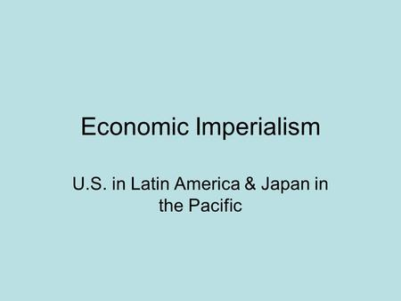 Economic Imperialism U.S. in Latin America & Japan in the Pacific.