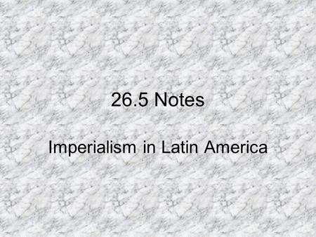 26.5 Notes Imperialism in Latin America. I.Economic Imperialism A. Europeans and Americans invested in Latin America to ensure continued trade to get.